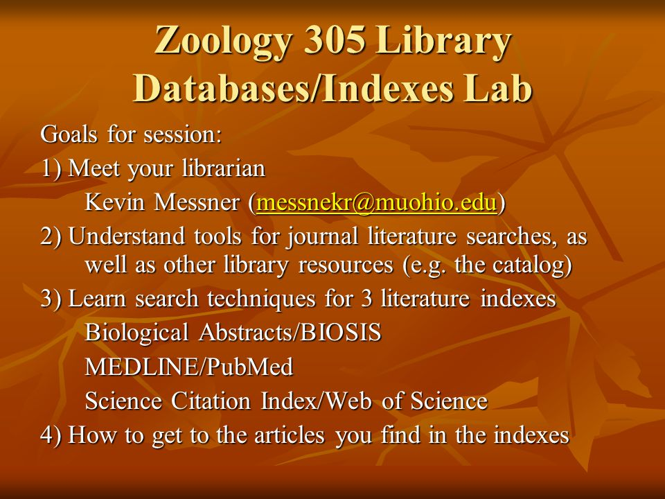 Zoology 305 Library Databases/Indexes Lab Goals for session: 1) Meet your librarian Kevin Messner (messnekr@muohio.edu) messnekr@muohio.edu 2) Underst