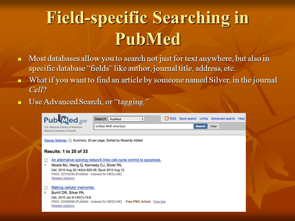 "Field-specific Searching in PubMed Most databases allow you to search not just for text anywhere, but also in specific database ""fields"" like author,"