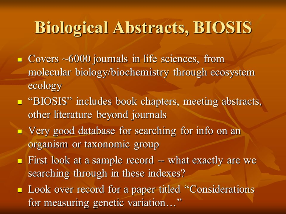 Biological Abstracts, BIOSIS Covers ~6000 journals in life sciences, from molecular biology/biochemistry through ecosystem ecology Covers ~6000 journa