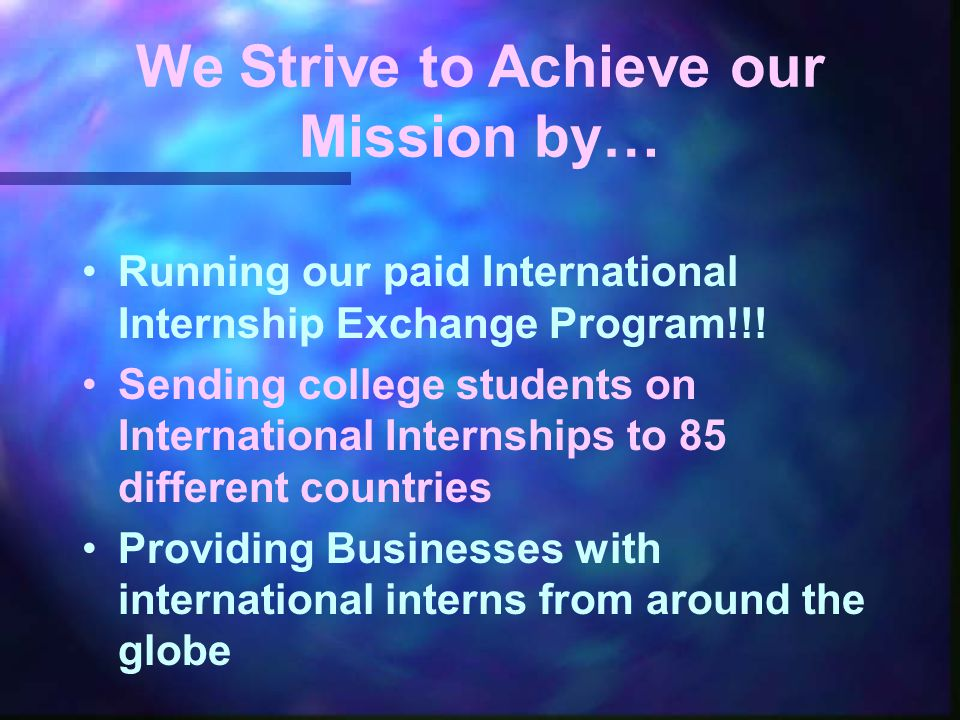 We Strive to Achieve our Mission by… Running our paid International Internship Exchange Program!!! Sending college students on International Internshi