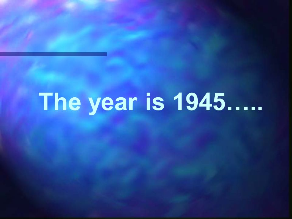 The year is 1945…..