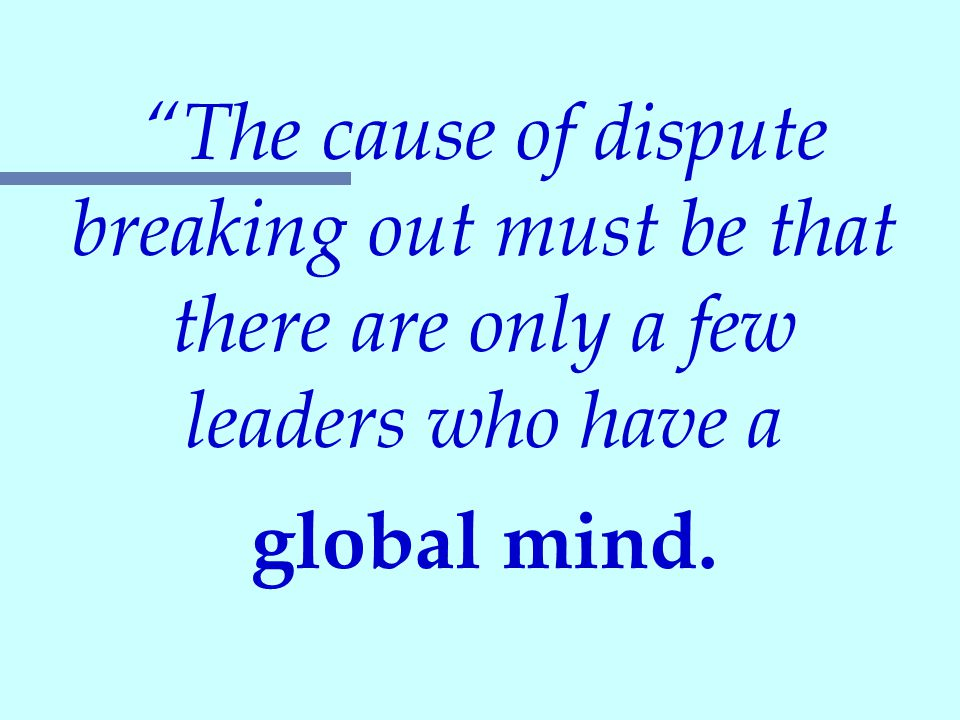 """""""The cause of dispute breaking out must be that there are only a few leaders who have a global mind."""