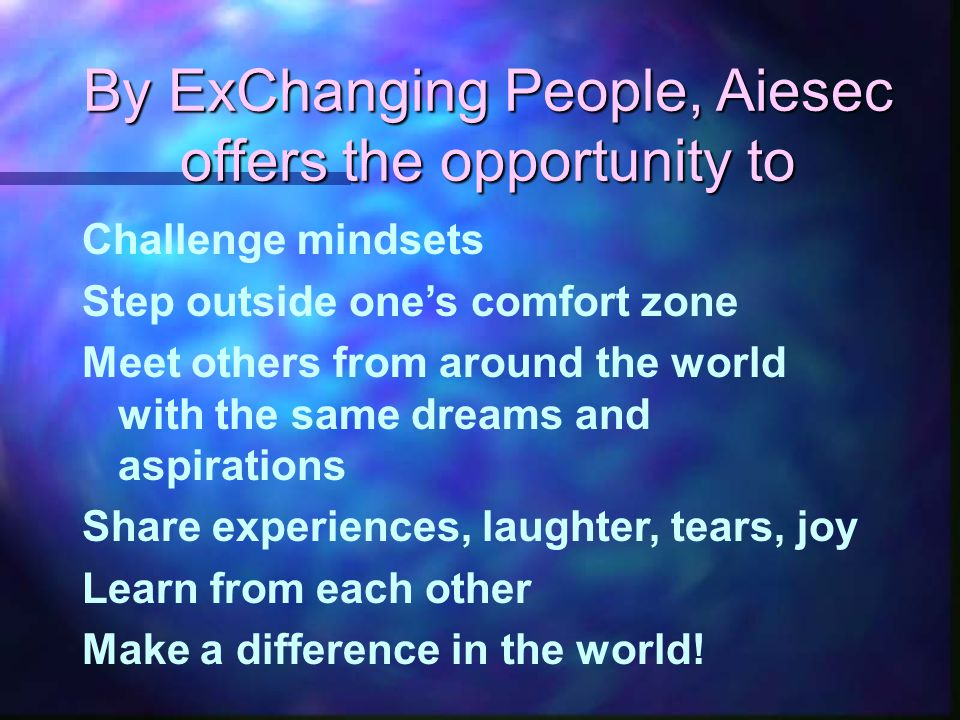 By ExChanging People, Aiesec offers the opportunity to Challenge mindsets Step outside one's comfort zone Meet others from around the world with the same dreams and aspirations Share experiences, laughter, tears, joy Learn from each other Make a difference in the world!