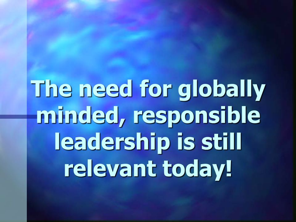 The need for globally minded, responsible leadership is still relevant today!