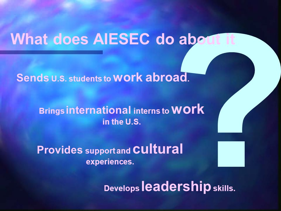 Sends U.S. students to work abroad. Brings international interns to work in the U.S. Provides support and cultural experiences. Develops leadership sk