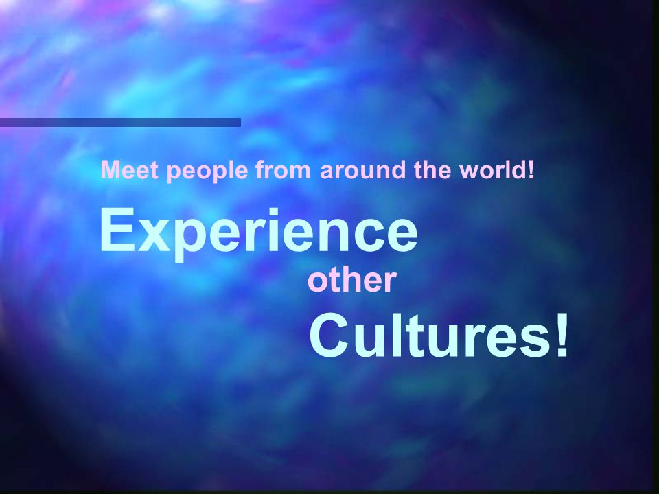 Meet people from around the world! Experience other Cultures!