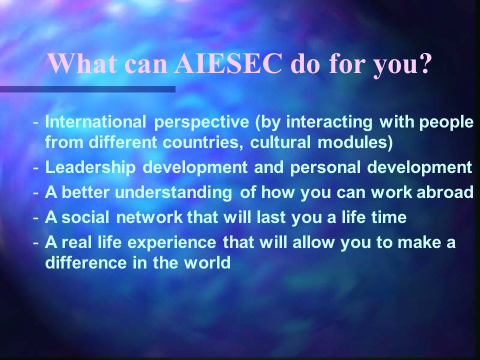 What can AIESEC do for you? -International perspective (by interacting with people from different countries, cultural modules) -Leadership development
