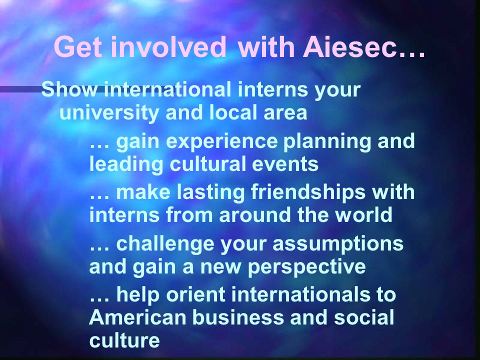 Get involved with Aiesec… Show international interns your university and local area … gain experience planning and leading cultural events … make lasting friendships with interns from around the world … challenge your assumptions and gain a new perspective … help orient internationals to American business and social culture