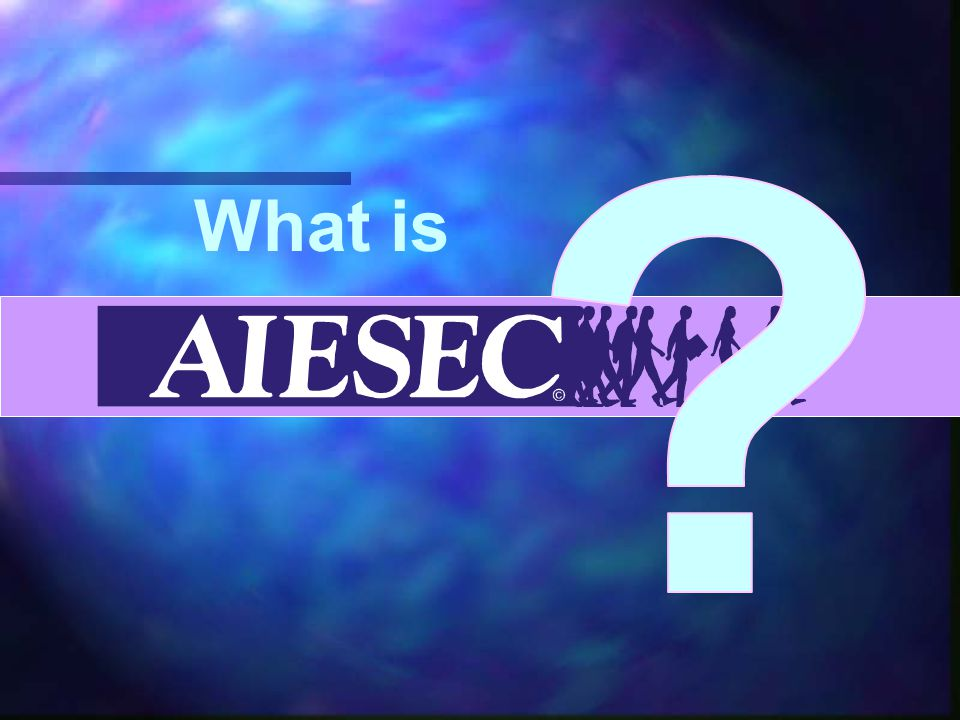 Aiesecers are… Trying to make a difference… Open -minded Sociable Positive Open to new Ideas Willing To Learn Pro- Active INNOVATIVE Motivated Creative Dedicated Culturally Aware ENTHUSIASTIC Accepting Thoughtful AMBITIOUS FUN.