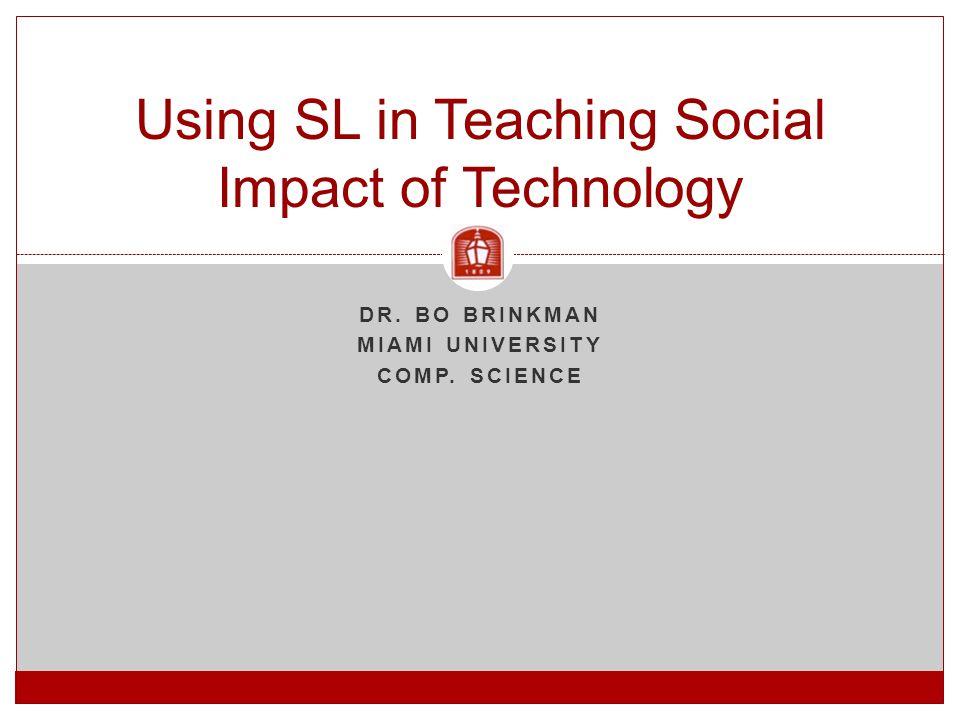 DR. BO BRINKMAN MIAMI UNIVERSITY COMP. SCIENCE Using SL in Teaching Social Impact of Technology