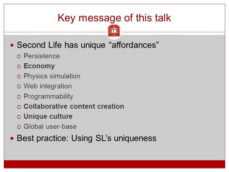 Key message of this talk Second Life has unique affordances  Persistence  Economy  Physics simulation  Web integration  Programmability  Collaborative content creation  Unique culture  Global user-base Best practice: Using SL's uniqueness