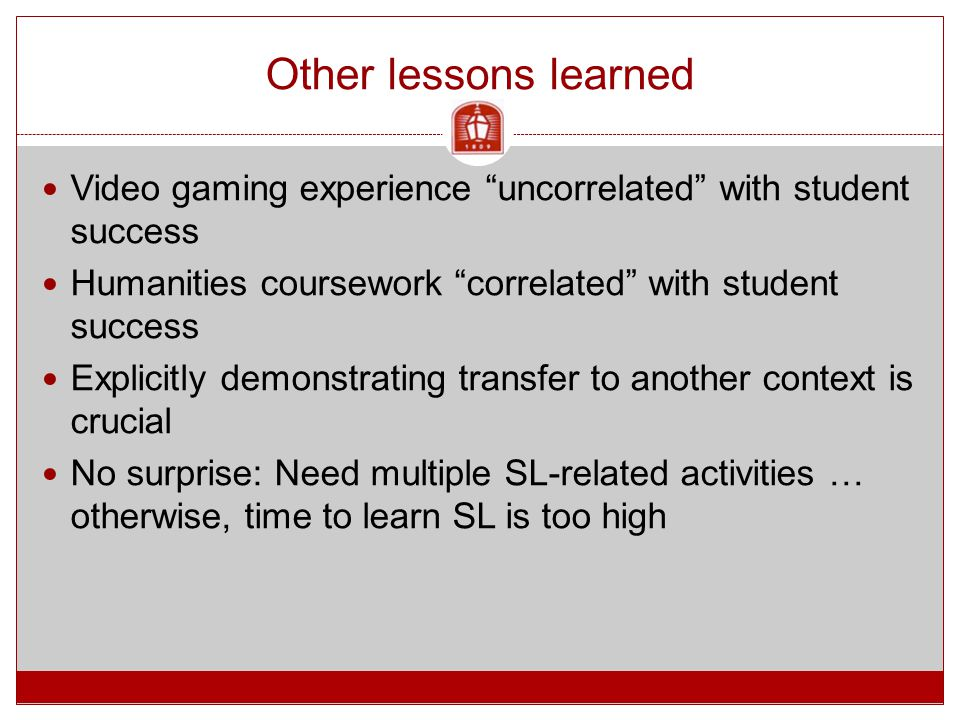 Other lessons learned Video gaming experience uncorrelated with student success Humanities coursework correlated with student success Explicitly demonstrating transfer to another context is crucial No surprise: Need multiple SL-related activities … otherwise, time to learn SL is too high