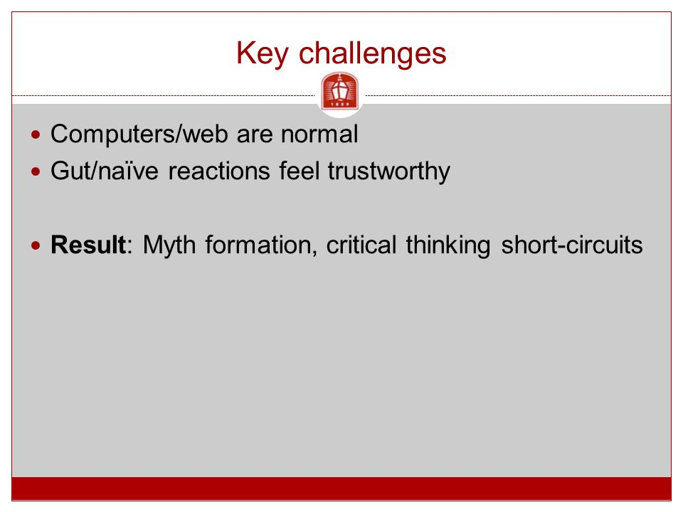 Key challenges Computers/web are normal Gut/naïve reactions feel trustworthy Result: Myth formation, critical thinking short-circuits