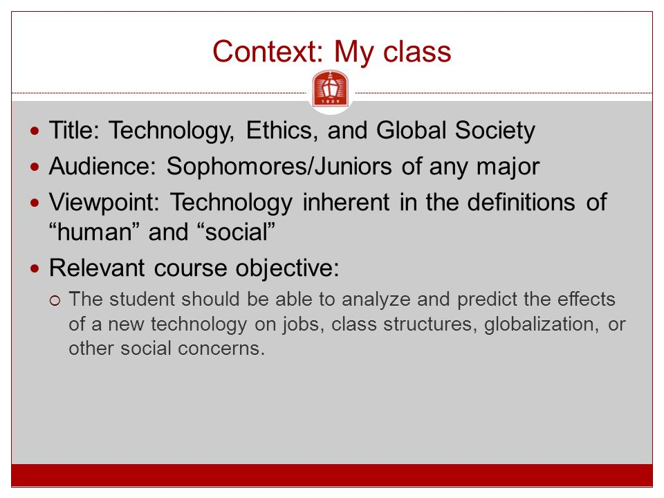 Context: My class Title: Technology, Ethics, and Global Society Audience: Sophomores/Juniors of any major Viewpoint: Technology inherent in the definitions of human and social Relevant course objective:  The student should be able to analyze and predict the effects of a new technology on jobs, class structures, globalization, or other social concerns.