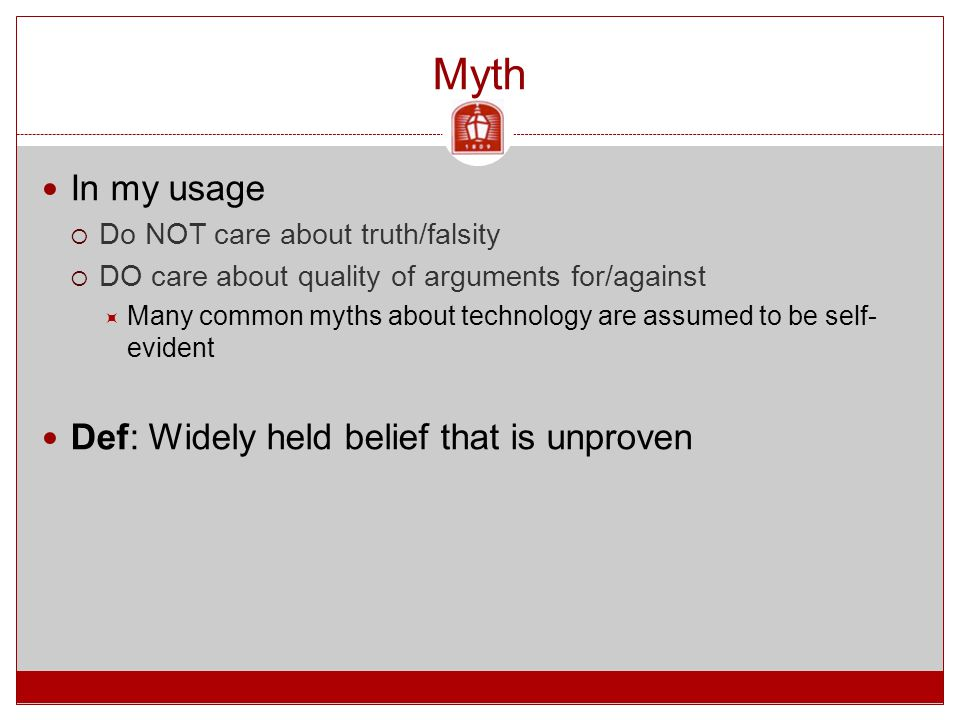 Myth In my usage  Do NOT care about truth/falsity  DO care about quality of arguments for/against  Many common myths about technology are assumed to be self- evident Def: Widely held belief that is unproven