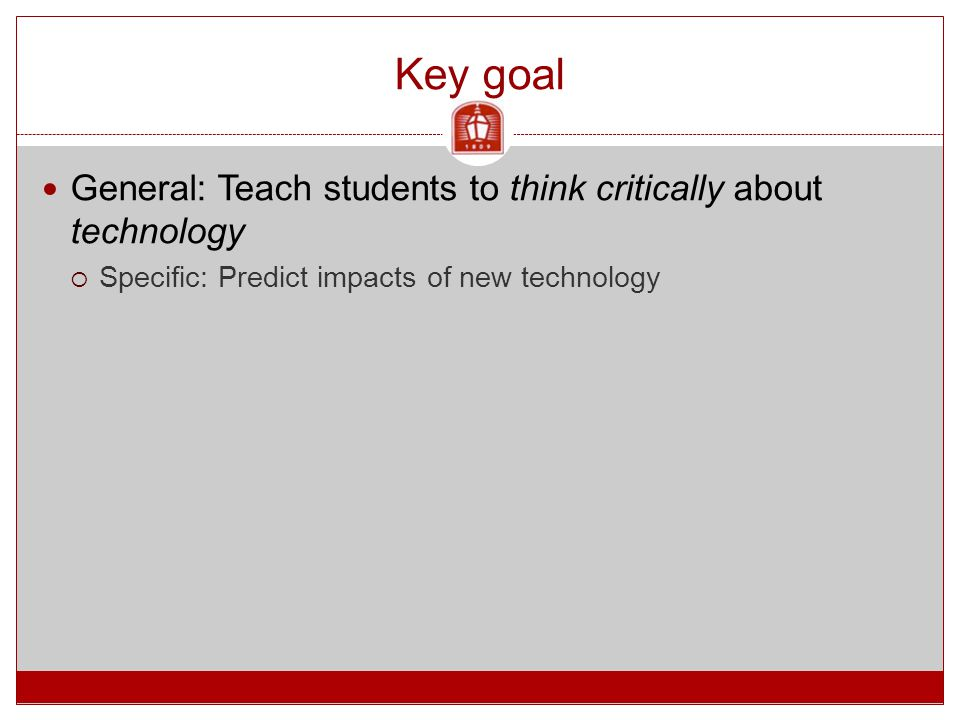 Key goal General: Teach students to think critically about technology  Specific: Predict impacts of new technology