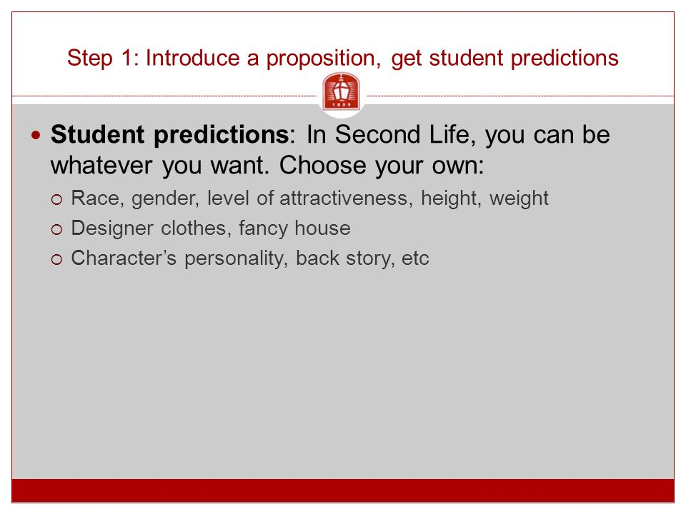 Step 1: Introduce a proposition, get student predictions Student predictions: In Second Life, you can be whatever you want. Choose your own:  Race, g