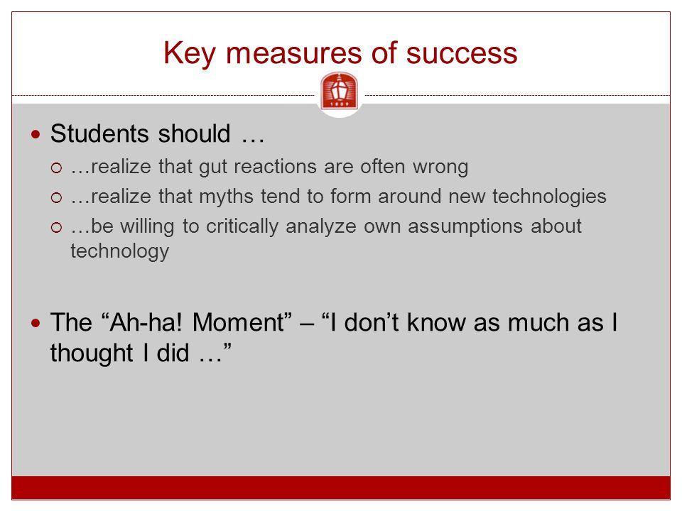 Key measures of success Students should …  …realize that gut reactions are often wrong  …realize that myths tend to form around new technologies  …