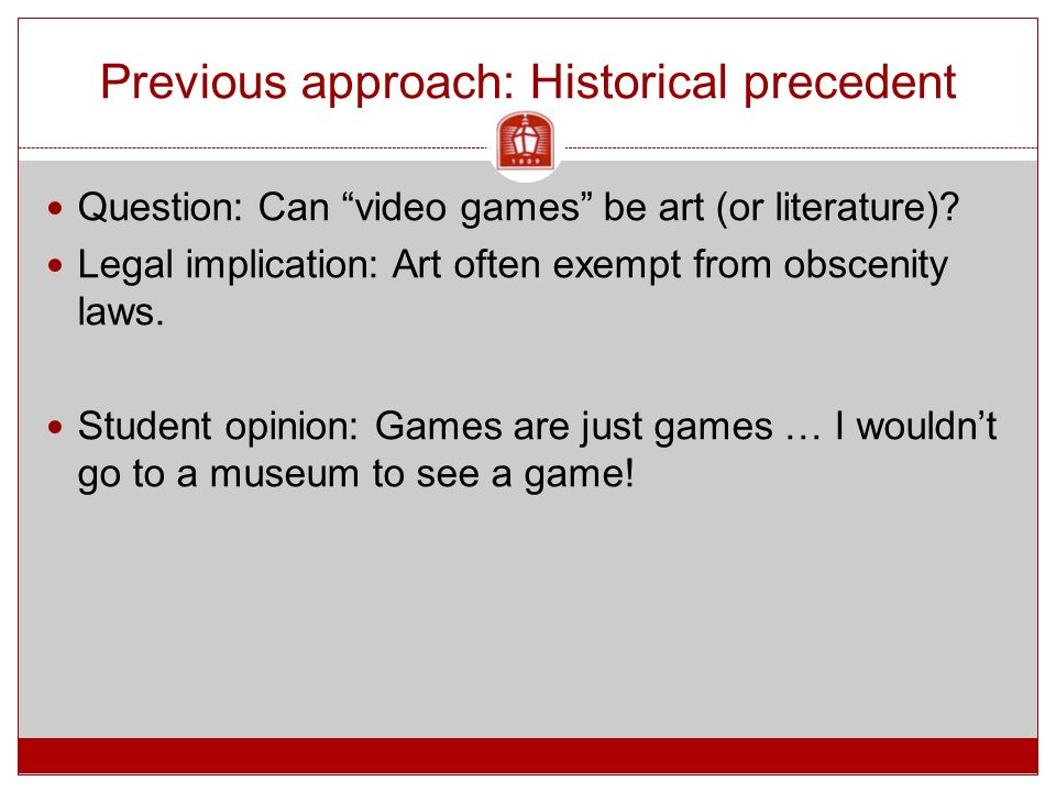 """Previous approach: Historical precedent Question: Can """"video games"""" be art (or literature)? Legal implication: Art often exempt from obscenity laws. S"""