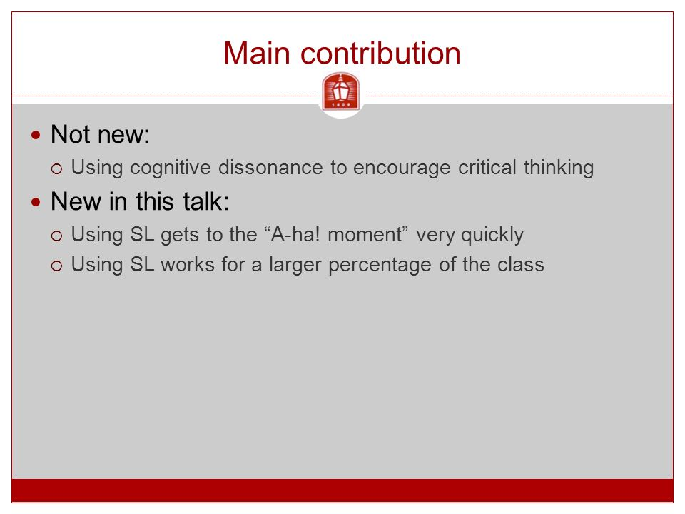 """Main contribution Not new:  Using cognitive dissonance to encourage critical thinking New in this talk:  Using SL gets to the """"A-ha! moment"""" very qu"""