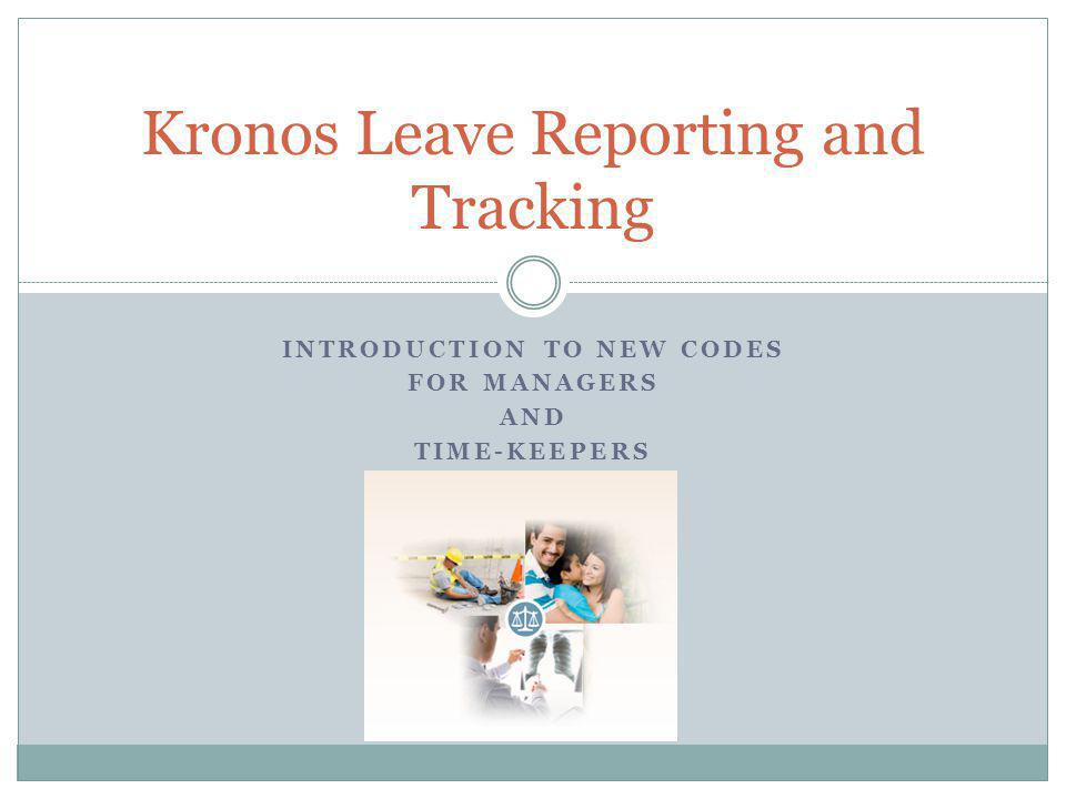 INTRODUCTION TO NEW CODES FOR MANAGERS AND TIME-KEEPERS Kronos Leave Reporting and Tracking