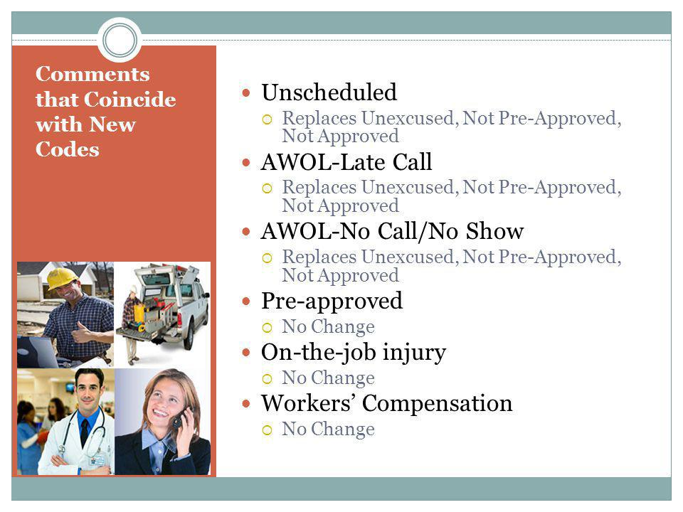 Comments that Coincide with New Codes Unscheduled  Replaces Unexcused, Not Pre-Approved, Not Approved AWOL-Late Call  Replaces Unexcused, Not Pre-Approved, Not Approved AWOL-No Call/No Show  Replaces Unexcused, Not Pre-Approved, Not Approved Pre-approved  No Change On-the-job injury  No Change Workers' Compensation  No Change