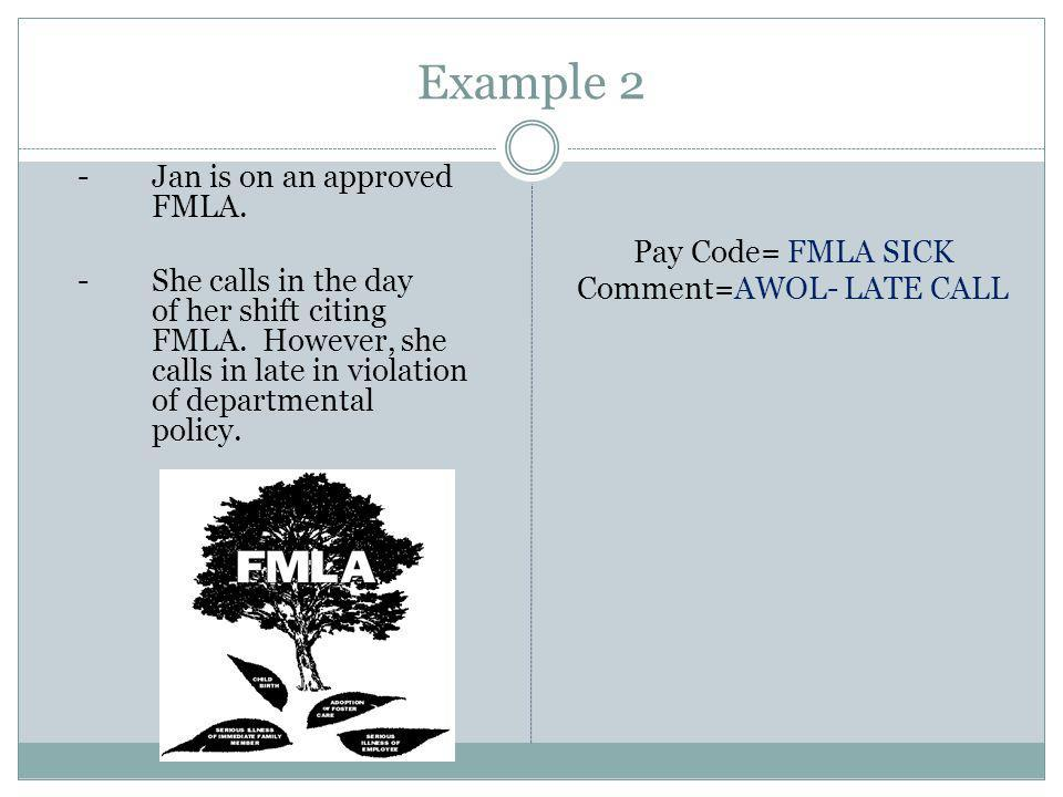 Example 2 -Jan is on an approved FMLA. -She calls in the day of her shift citing FMLA.