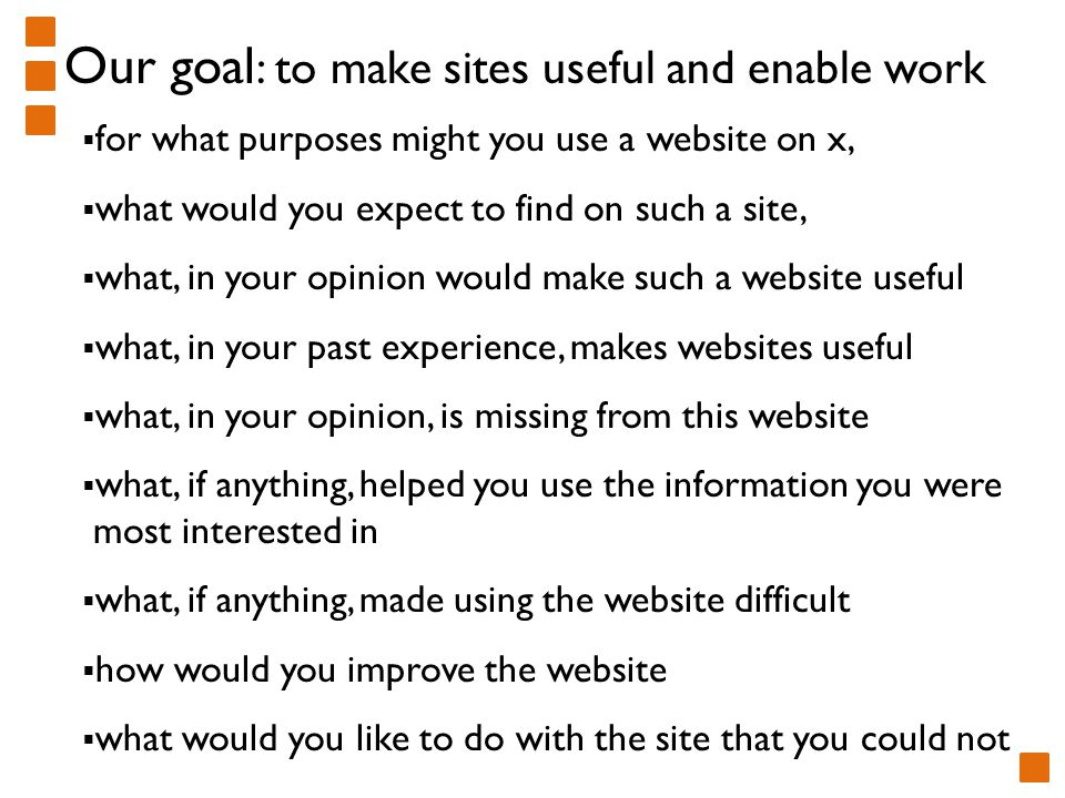  for what purposes might you use a website on x,  what would you expect to find on such a site,  what, in your opinion would make such a website useful  what, in your past experience, makes websites useful  what, in your opinion, is missing from this website  what, if anything, helped you use the information you were most interested in  what, if anything, made using the website difficult  how would you improve the website  what would you like to do with the site that you could not Our goal : to make sites useful and enable work