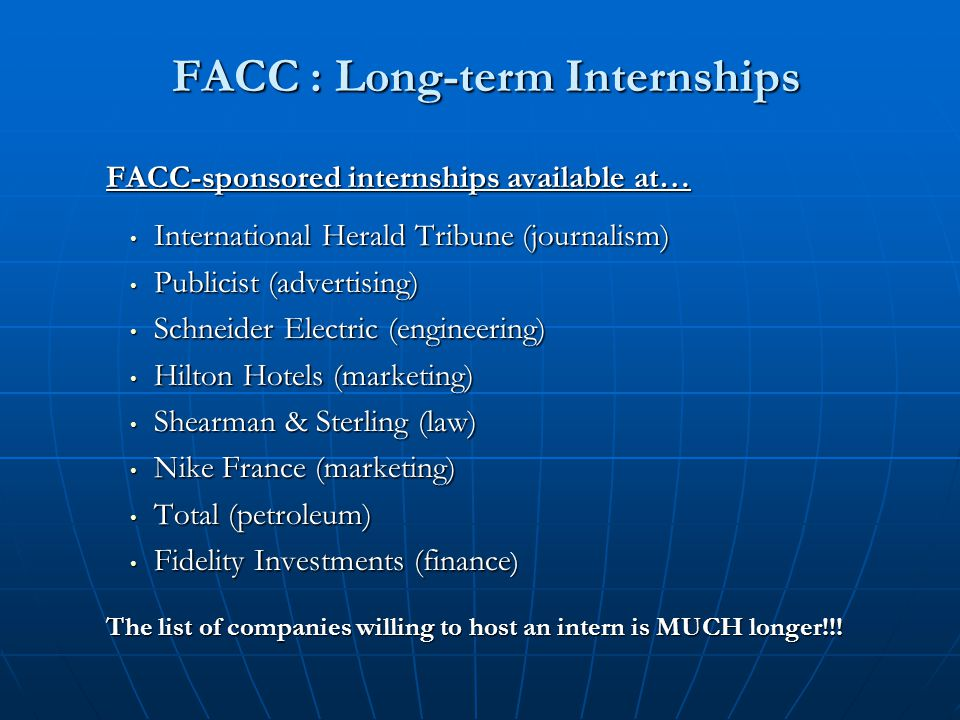 FACC : Long-term Internships FACC : Long-term Internships FACC-sponsored internships available at… International Herald Tribune (journalism) International Herald Tribune (journalism) Publicist (advertising) Publicist (advertising) Schneider Electric (engineering) Schneider Electric (engineering) Hilton Hotels (marketing) Hilton Hotels (marketing) Shearman & Sterling (law) Shearman & Sterling (law) Nike France (marketing) Nike France (marketing) Total (petroleum) Total (petroleum) Fidelity Investments (finance ) Fidelity Investments (finance ) The list of companies willing to host an intern is MUCH longer!!!
