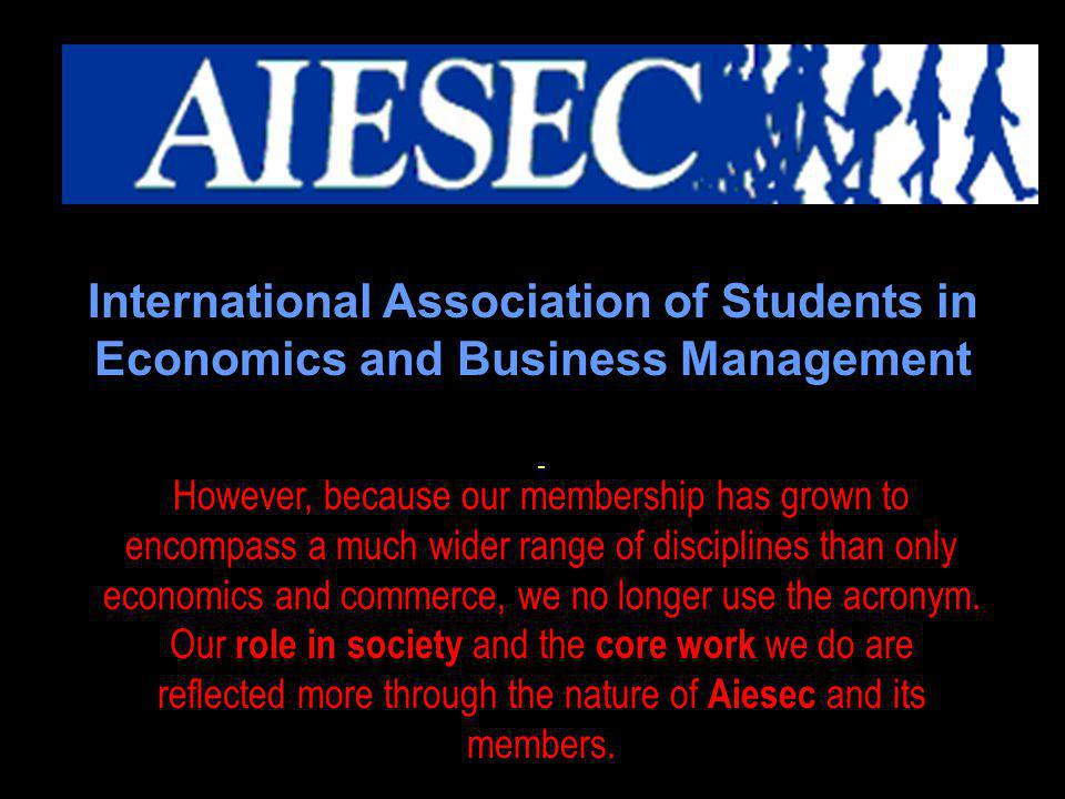 Formerly a French acronym translating to International Association of Students in Economics and Business Management However, because our membership has grown to encompass a much wider range of disciplines than only economics and commerce, we no longer use the acronym.