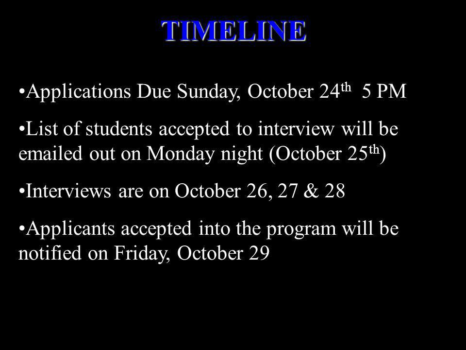 Applications Due Sunday, October 24 th 5 PM List of students accepted to interview will be emailed out on Monday night (October 25 th ) Interviews are on October 26, 27 & 28 Applicants accepted into the program will be notified on Friday, October 29TIMELINE