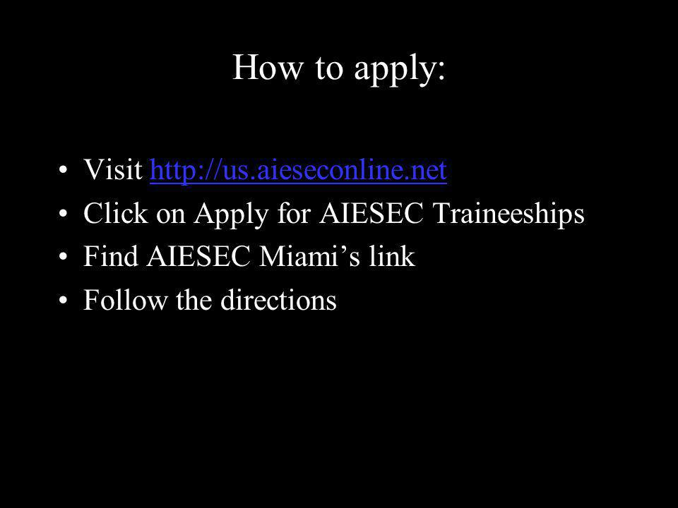 How to apply: Visit http://us.aieseconline.nethttp://us.aieseconline.net Click on Apply for AIESEC Traineeships Find AIESEC Miami's link Follow the directions