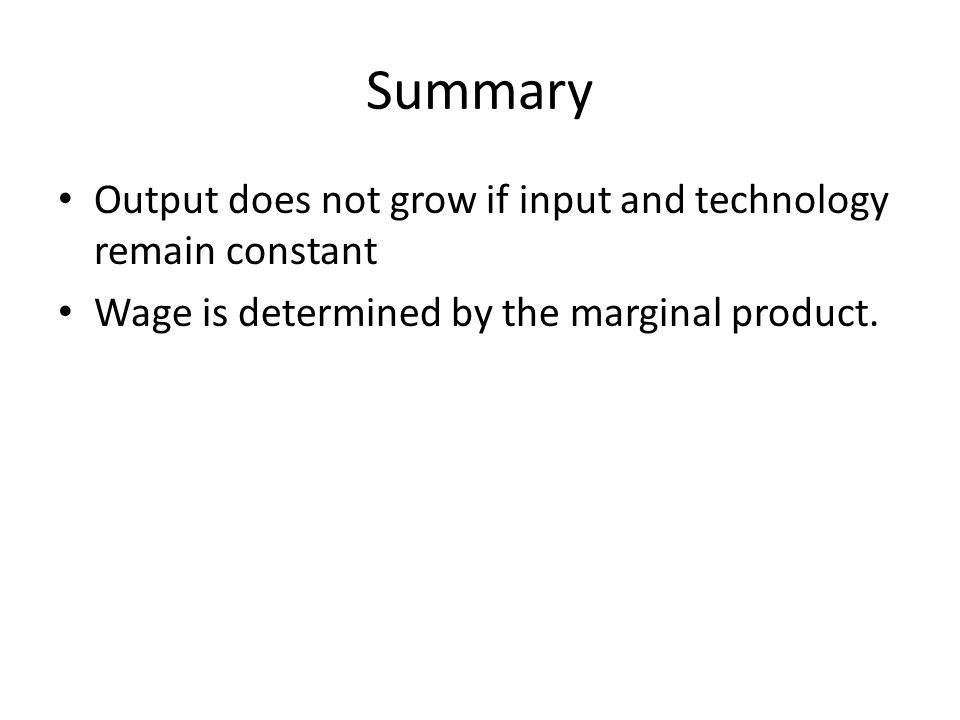 Summary Output does not grow if input and technology remain constant Wage is determined by the marginal product.