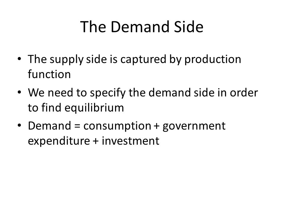 The Demand Side The supply side is captured by production function We need to specify the demand side in order to find equilibrium Demand = consumption + government expenditure + investment