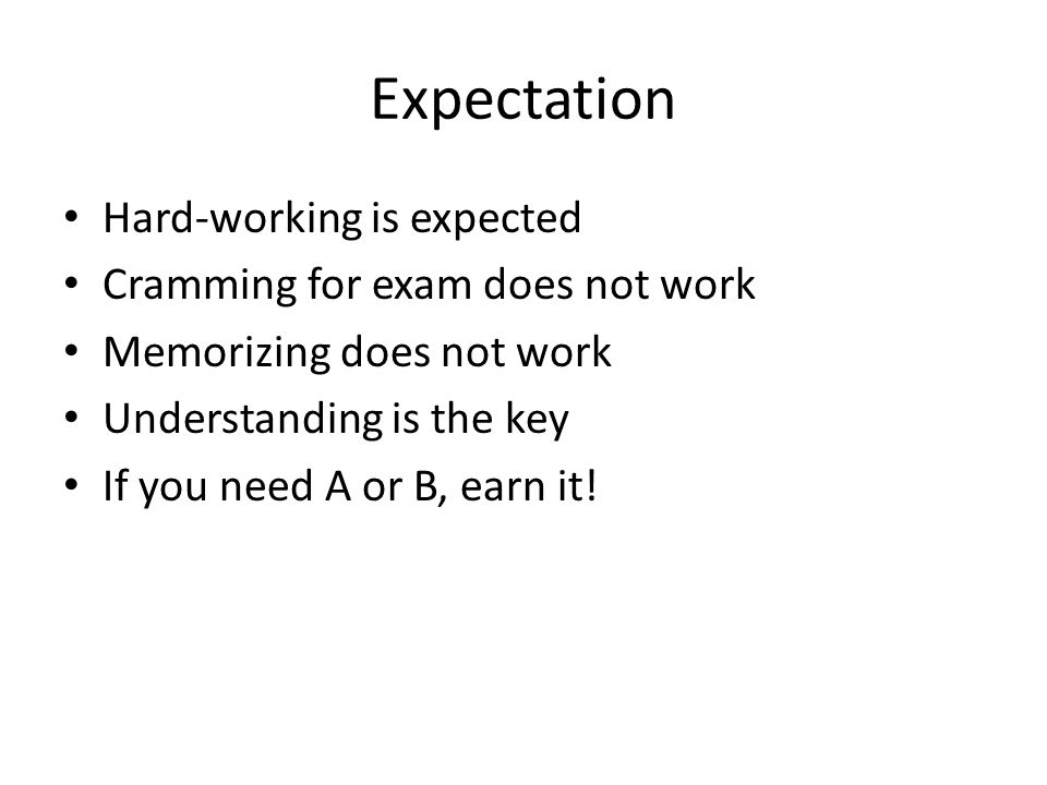 Expectation Hard-working is expected Cramming for exam does not work Memorizing does not work Understanding is the key If you need A or B, earn it!