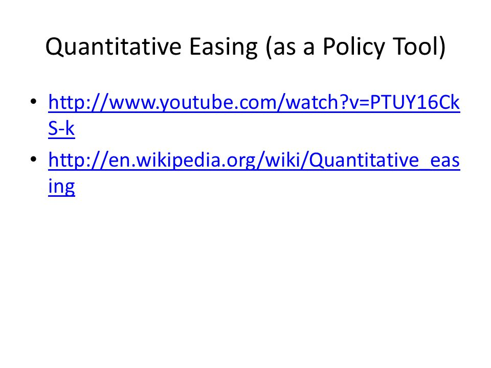 Quantitative Easing (as a Policy Tool) http://www.youtube.com/watch v=PTUY16Ck S-k http://www.youtube.com/watch v=PTUY16Ck S-k http://en.wikipedia.org/wiki/Quantitative_eas ing http://en.wikipedia.org/wiki/Quantitative_eas ing