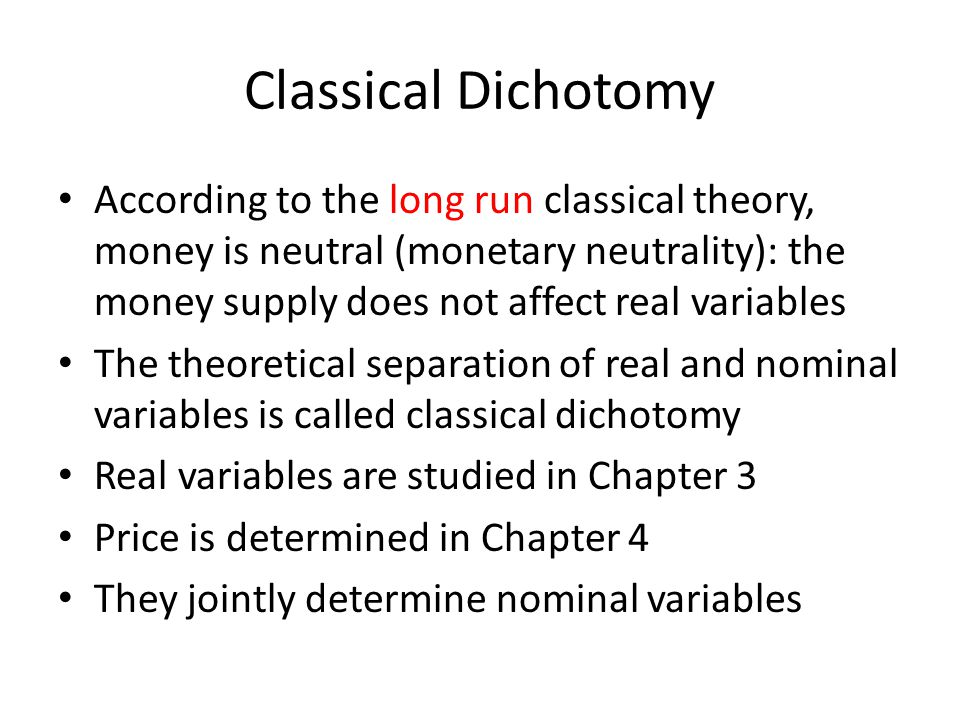 Classical Dichotomy According to the long run classical theory, money is neutral (monetary neutrality): the money supply does not affect real variables The theoretical separation of real and nominal variables is called classical dichotomy Real variables are studied in Chapter 3 Price is determined in Chapter 4 They jointly determine nominal variables