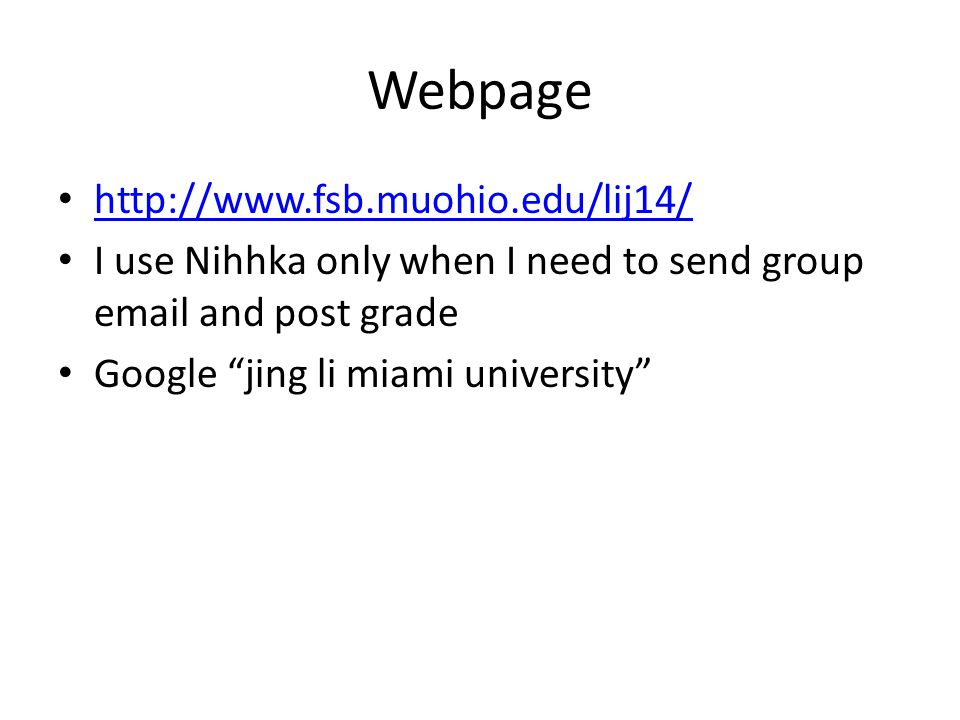 Webpage http://www.fsb.muohio.edu/lij14/ I use Nihhka only when I need to send group email and post grade Google jing li miami university