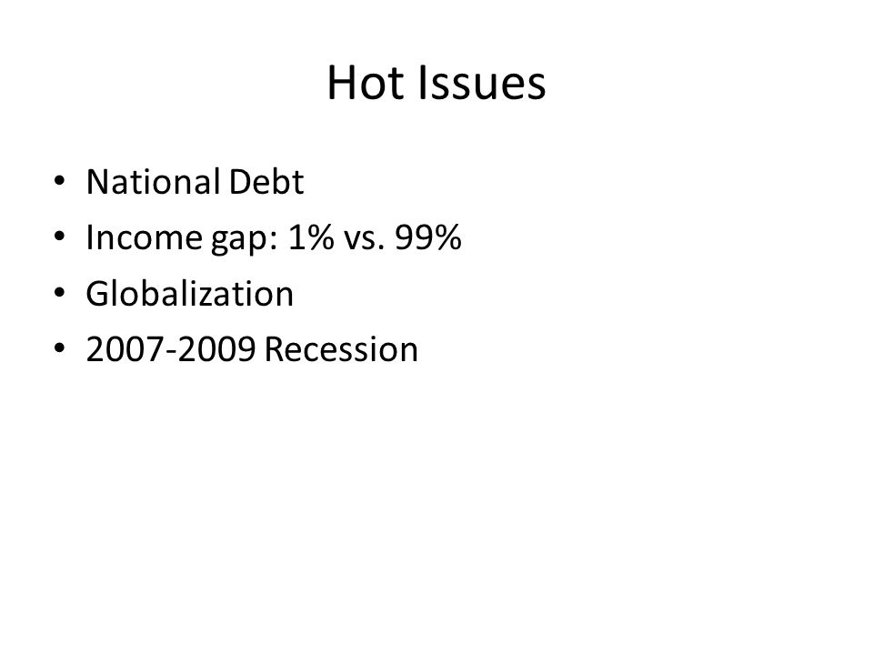 Hot Issues National Debt Income gap: 1% vs. 99% Globalization 2007-2009 Recession