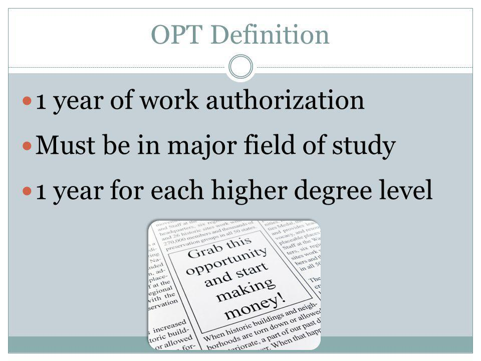 OPT Definition 1 year of work authorization Must be in major field of study 1 year for each higher degree level