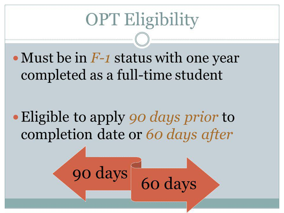 OPT Eligibility Must be in F-1 status with one year completed as a full-time student Eligible to apply 90 days prior to completion date or 60 days aft
