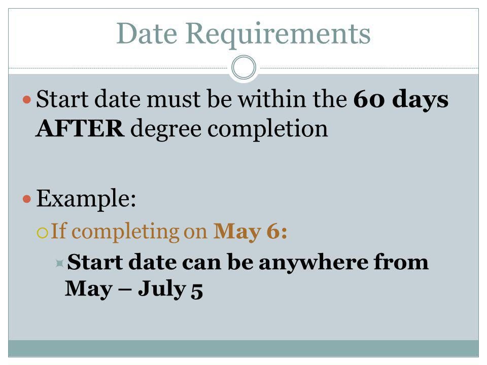 Date Requirements Start date must be within the 60 days AFTER degree completion Example:  If completing on May 6:  Start date can be anywhere from M