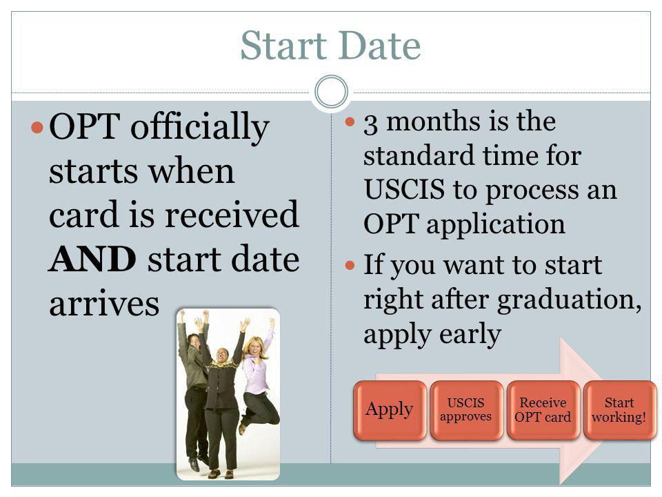 Start Date OPT officially starts when card is received AND start date arrives 3 months is the standard time for USCIS to process an OPT application If