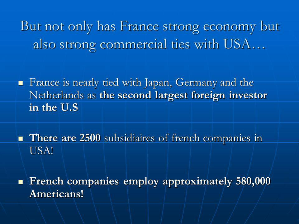 But not only has France strong economy but also strong commercial ties with USA… France is nearly tied with Japan, Germany and the Netherlands as the second largest foreign investor in the U.S France is nearly tied with Japan, Germany and the Netherlands as the second largest foreign investor in the U.S There are 2500 subsidiaires of french companies in USA.