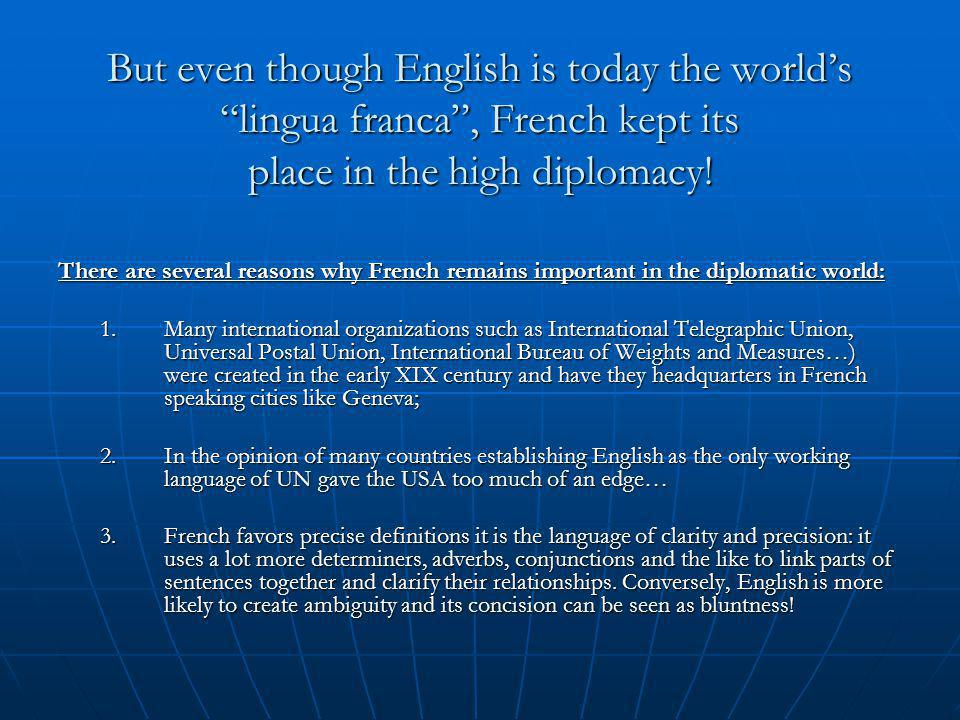 But even though English is today the world's lingua franca , French kept its place in the high diplomacy.
