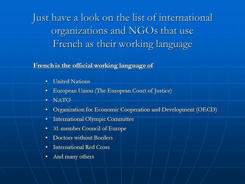 Just have a look on the list of international organizations and NGOs that use French as their working language French is the official working language