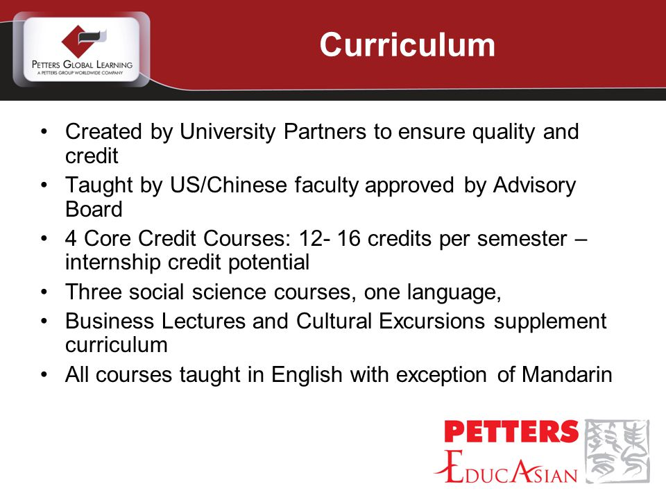Created by University Partners to ensure quality and credit Taught by US/Chinese faculty approved by Advisory Board 4 Core Credit Courses: 12- 16 credits per semester – internship credit potential Three social science courses, one language, Business Lectures and Cultural Excursions supplement curriculum All courses taught in English with exception of Mandarin Curriculum