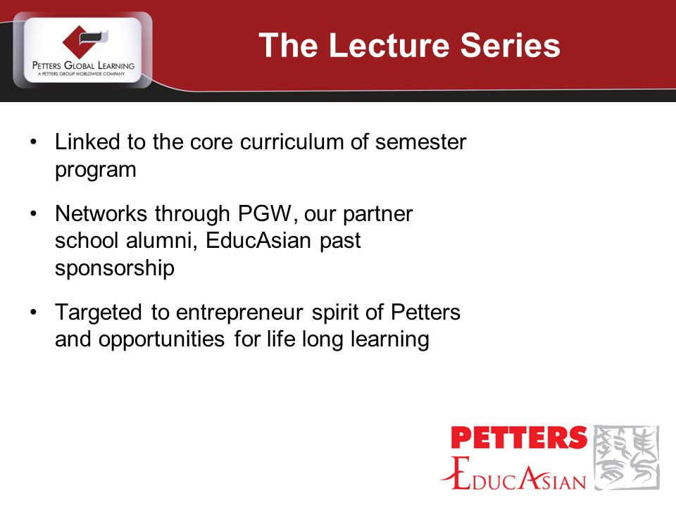Linked to the core curriculum of semester program Networks through PGW, our partner school alumni, EducAsian past sponsorship Targeted to entrepreneur spirit of Petters and opportunities for life long learning The Lecture Series