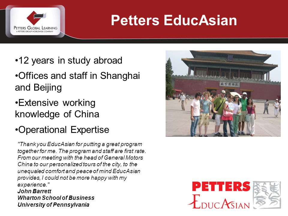 Petters EducAsian 12 years in study abroad Offices and staff in Shanghai and Beijing Extensive working knowledge of China Operational Expertise Thank you EducAsian for putting a great program together for me.
