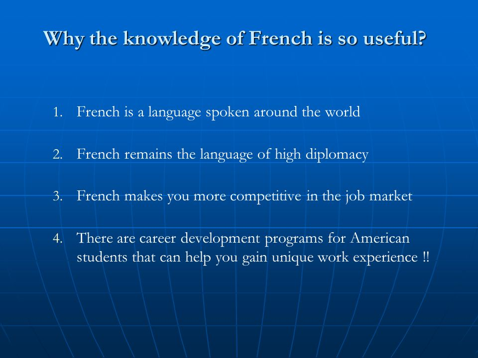 Why the knowledge of French is so useful. 1. French is a language spoken around the world 2.